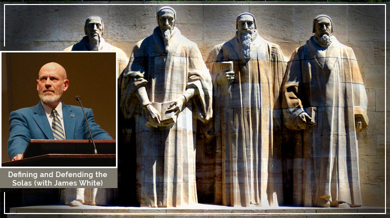Defining and Defending the Solas of the Protestant Reformation