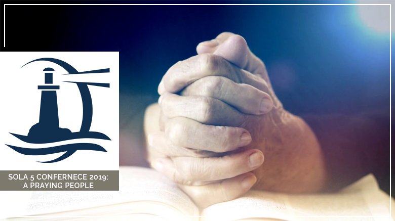 Sola 5 Conference 2019: A Praying People